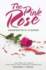 The Pink Rose : Aphrodite's Flower - The Story of Thomas - Book One of the Aphrodite Chronicles - Raymond C Woods