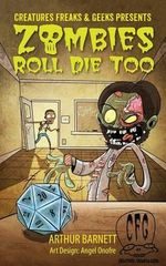 Zombies Roll Die Too : Presented by Creatures Freaks & Geeks - Arthur Barnett