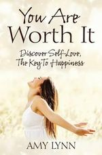 You Are Worth It : Discover Self-Love, the Key to Happiness - Amy Lynn