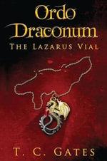 Ordo Draconum : The Lazarus Vial - T C Gates