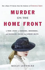 Murder on the Home Front : A True Story of Morgues, Murderers, and Mysteries During the London Blitz - Molly Lefebure