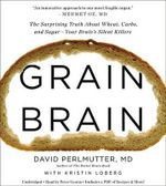 Grain Brain : The Surprising Truth about Wheat, Carbs, and Sugar Your Brain S Silent Killers - David Perlmutter