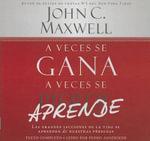A Veces Se Gana, a Veces Se Aprende : Las Grandes Lecciones de La Vida Se Aprenden de Nuestras Perdidas - John C Maxwell