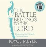 The Battle Belongs to the Lord : Overcoming Life S Struggles Through Worship - Joyce Meyer