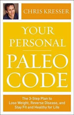 Your Personal Paleo Code : The Three-Step Plan to Lose Weight, Reverse Disease, and Stay Fit and Healthy for Life - Chris Kresser