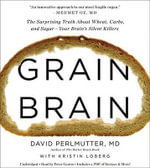 Grain Brain : The Surprising Truth about Wheat, Carbs, and Sugar--Your Brain's Silent Killers - David Perlmutter