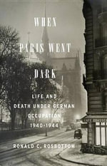 When Paris Went Dark : The City of Light Under German Occupation, 1940-1944 - Ronald C. Rosbottom