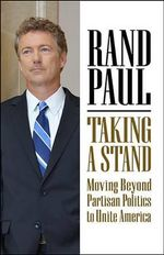 Taking a Stand : Moving Beyond Partisan Politics to Unite America - Rand Paul