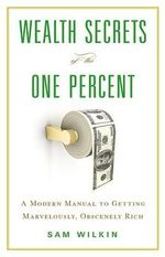 Wealth Secrets of the One Percent : A Modern Manual to Getting Marvelously, Obscenely Rich - Sam Wilkin