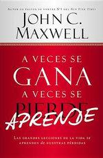 A Veces Se Gana - A Veces Aprende : Las Grandes Lecciones de La Vida Se Aprenden de Nuestras Perdidas - John C Maxwell
