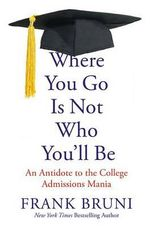 Where You Go Is Not Who You LL Be : An Antidote to the College Admissions Mania - Frank Bruni