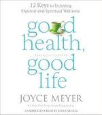 Good Health, Good Life : 12 Keys to Enjoying Physical and Spiritual Wellness - Joyce Meyer