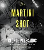 The Martini Shot : A Novella and Stories - George Pelecanos