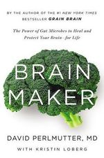 Brain Maker : The Power of Gut Microbes to Heal and Protect Your Brainfor Life - David Perlmutter