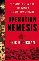 Operation Nemesis : The Assassination Plot That Avenged the Armenian Genocide - Eric Bogosian