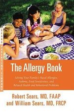 The Allergy Book : Solving Your Family S Nasal Allergies, Asthma, Food Sensitivities, and Related Health and Behavioral Problems - William Sears