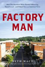 Factory Man : How One Furniture Maker Battled Offshoring, Stayed Local and Helped Save an American Town - Beth Macy