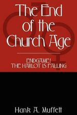 The End of the Church Age : Endgame! the Harlot Is Falling - Hank A Muffett