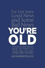 I've Got Some Good News and Some Bad News, You're Old : Tales of a Geriatrician What to Expect in Your 60s, 70s, 80s, and Beyond - M D David Bernstein