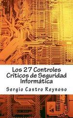 Los 27 Controles Criticos de Seguridad Informatica : Una Guia Practica Para Gerentes y Consultores de Seguridad Informatica - Sergio Castro Reynoso