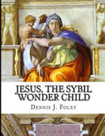 Jesus, the Sybil Wonder Child : The True Christ Revealed - MR Dennis J Foley