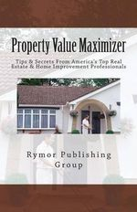 Property Value Maximizer : Tips & Secrets from America's Top Real Estate & Home Improvement Professionals - Rymor Publishing Group