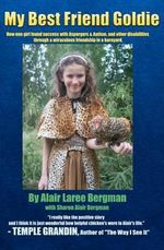My Best Friend Goldie : How One Girl Found Success with Aspergers & Autism, and Other Disabilities Through a Miraculous Friendship in a Barnya - Alair Laree Bergman