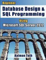 Beginner Database Design & SQL Programming Using Microsoft SQL Server 2012 - Kalman Toth