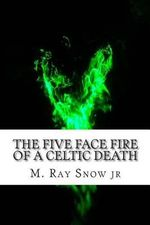 The Five Face Fire of a Celtic Death : Face Fire - M Ray Snow Jr