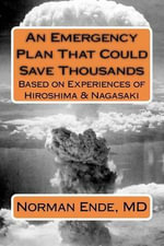 An Emergency Plan That Could Save Thousands Based on Experiences of Hiroshima and Nagasaki - Norman Ende MD