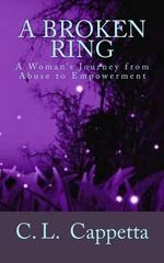 A Broken Ring : A Woman's Journey from Abuse to Empowerment - C L Cappetta