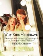 Why Kids Misbehave! : A Positive, Proactive Guide to Discipline - Dr Rick Chromey