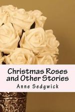Christmas Roses and Other Stories - Anne Douglas Sedgwick