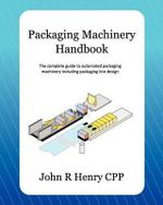 Packaging Machinery Handbook : The Complete Guide to Automated Packaging Machinery Including Packaging Line Design - John R Henry Cpp