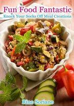 Fun Food Fantastic : Knock Your Socks Off Meal Creations - Rino Soriano