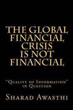 The Global Financial Crisis is Not Financial : Quality of Information in Question - Sharad Awasthi