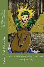 Real Women Hunt Moose...and Men : Family Friendly Version - Richard Eugene McCallum