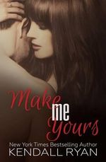 Make Me Yours : The Unravel Me Series : Book 2 - Kendall Ryan