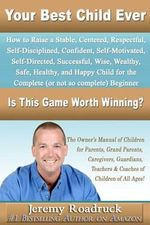 Your Best Child Ever : Is This Game Worth Winning? How to Raise a Stable Centered Respectful Self-Disciplined Confident Self-Motivated Self-D - Jeremy Roadruck