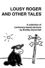 Lousy Roger and Other Tales : A Collection of Lectionary-Based Sermons - Bradley David Hall