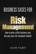 Business Cases for Risk Management : How to Write a Killer Business Case That Gets Your Risk Treatments Funded! - Julian Talbot