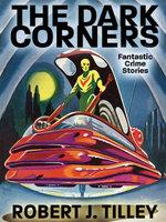 The Dark Corners : Fantastic Crime Stories - Robert J. Tilley
