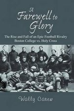 A Farewell to Glory : The Rise and Fall of an Epic Football Rivalry Boston College vs. Holy Cross - Wally Carew