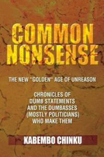 Common Nonsense : The New ''Golden'' Age of Unreason Anthology of Dumb Statements and the Dumbasses (Mostly Politicians) Who Make Them - Kabembo Chinku