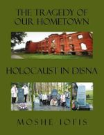 The Tragedy of Our Hometown : Holocaust in Disna - Moshe Iofis
