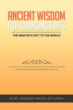 Ancient Wisdom for Changing Times : The Masters Gift to the World Uniting with Your Inner Wisdom Through the Power of the Breath Change Your Breathing - Sifu Jim Beasley