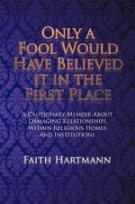 Only a Fool Would Have Believed It in the First Place : A Cautionary Memoir about Damaging Relationships Within Religious Homes and Institutions - Faith Hartmann