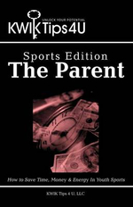 Kwik Tips 4 U - Sports Edition : The Parent: How to Save Time, Money & Energy in Youth Sports - Kwik Tips 4. LLC U