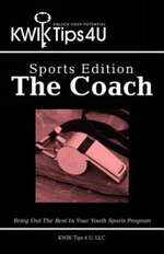 Kwik Tips 4 U - Sports Edition : The Coach: Bring Out the Best in Your Youth Sports Program - Kwik Tips 4. LLC U