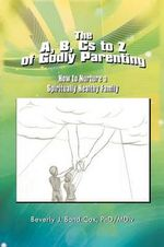 The A, B, CS to Z of Godly Parenting : How to Nurture a Spiritually Healthy Family - Beverly J. Phd Bond-Cox
